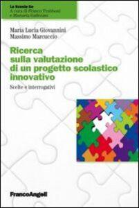Libro Ricerca sulla valutazione di un progetto scolastico innovativo. Scelte e interrogativi M. Lucia Giovannini , Massimo Marcuccio