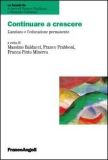 Continuare a crescere. L'anziano e l'educazione permanente - Massimo Baldacci,Franco Frabboni,Franca Pinto Minerva - copertina