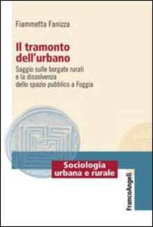 Il tramonto dell'urbano. Saggio sulle borgate rurali e la dissolvenza dello spazio pubblico a Foggia - Fiammetta Fanizza - copertina