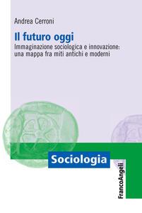 Il futuro oggi. Immaginazione sociologica e innovazione: una mappa fra miti antichi e moderni