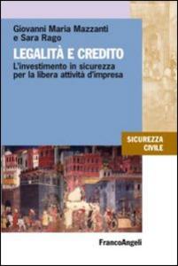 Libro Legalità e credito. L'investimento in sicurezza per la libera attività d'impresa Giovanni M. Mazzanti , Sara Rago