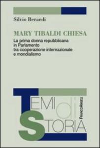 Libro Mary Tibaldi Chiesa. La prima donna repubblicana in Parlamento tra cooperazione internazionale e mondialismo Silvio Berardi