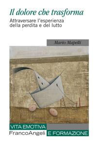 Libro Il dolore che trasforma. Attraversare l'esperienza della perdita e del lutto Mario Mapelli
