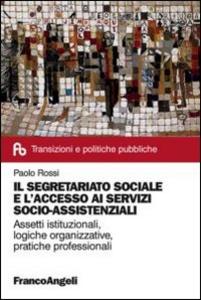 Libro Il segretariato sociale e l'accesso ai servizi socio-assistenziali. Assetti istituzionali, logiche organizzative, pratiche professionali Paolo Rossi