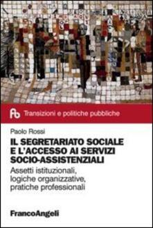 Il segretariato sociale e l'accesso ai servizi socio-assistenziali. Assetti istituzionali, logiche organizzative, pratiche professionali - Paolo Rossi - copertina