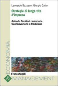 Libro Strategie di lunga vita d'impresa. Aziende familiari centenarie tra innovazione e tradizione Leonardo Buzzavo , Giorgio Gatto