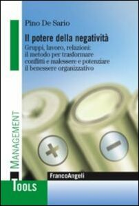 Libro Il potere della negatività. Gruppi, lavoro, relazioni: il metodo per trasformare conflitti e malessere e potenziare il benessere organizzativo Pino De Sario