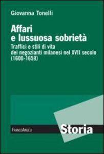 Libro Affari e lussuosa sobrietà. Traffici e stili di vita dei negozianti milanesi nel XVII secolo (1600-1659) Giovanna Tonelli