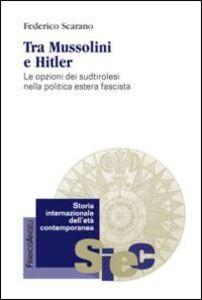 Foto Cover di Tra Mussolini e Hitler. Le opzioni dei sudtirolesi nella politica estera fascista, Libro di Federico Scarano, edito da Franco Angeli