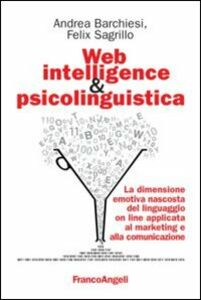 Foto Cover di Web intelligence & psicolinguistica. La dimensione emotiva nascosta del linguaggio online applicata al marketing e alla comunicazione, Libro di Andrea Barchiesi,Felix Sagrillo, edito da Franco Angeli