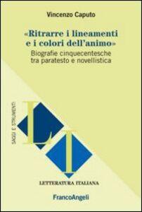 Libro Ritrarre i lineamenti e i colori dell'animo. Biografie cinquecentesche tra paratesto e novellistica Vincenzo Caputo