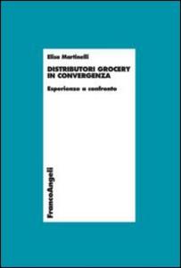 Libro Distributori grocery in convergenza. Esperienze a confronto Elisa Martinelli