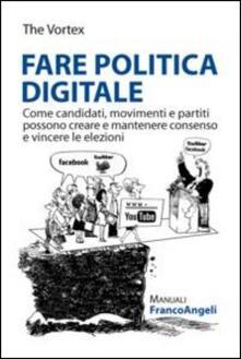 Fare politica digitale. Come candidati, movimenti e partiti possono creare e mantenere consenso e vincere le elezioni.pdf