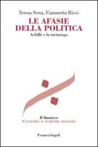 Libro Le afasie della politica. Achille e la tartaruga Teresa Serra , Fiammetta Ricci