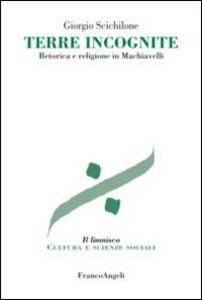 Libro Terre incognite. Retorica e religione in Machiavelli Giorgio Scichilone