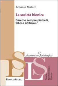 Libro La società bionica. Saremo sempre più belli, felici e artificiali? Antonio Maturo