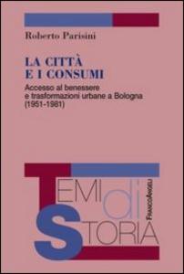 Libro La città e i consumi. Accesso al benessere e trasformazioni urbane a Bologna (1951-1981) Roberto Parisini