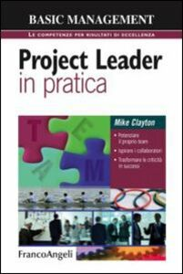 Foto Cover di Project leader in pratica. Potenziare il proprio team. Ispirare i collaboratori. Trasformare le criticità in successi, Libro di Mike Clayton, edito da Franco Angeli