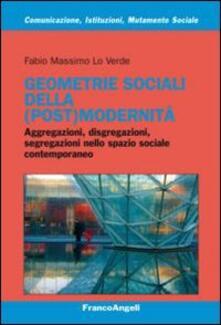 Geometrie sociali della (post)modernità. Aggregazioni, disgregazioni, segregazioni nello spazio sociale contemporaneo