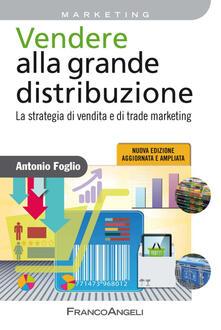 Vendere alla grande distribuzione. La strategia di vendita e di trade marketing - Antonio Foglio - copertina