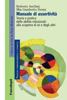 Manuale di assertività. Teoria e pratica delle abilità relazionali: alla scopertà di sè e degli altri - Roberto Anchisi,Mia Gambotto Dessy - copertina
