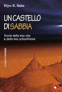 Libro Un castello di sabbia. Storie della mia vita e della mia schizofrenia Elyn R. Saks