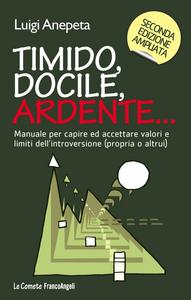 Libro Timido, docile, ardente... Manuale per capire ed accettare valori e limiti dell'introversione (propria o altrui) Luigi Anepeta
