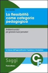 Foto Cover di La flessibilità come categoria pedagogica. Ambienti euristici per generare nuovi pensatori, Libro di Ines Giunta, edito da Franco Angeli