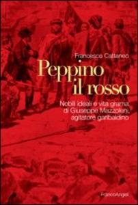 Libro Peppino il Rosso. Nobili ideali e vita grama di Giuseppe Mazzoleni, agitatore garibaldino Francesco Cattaneo