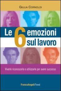 Libro Le 6 emozioni sul lavoro. Viverle, riconoscerle e utilizzarle per avere successo Giulia Cornoldi