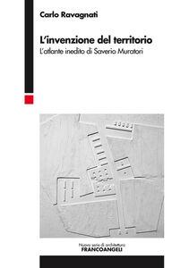 Libro L' invenzione del territorio. L'atlante inedito di Saverio Muratori Carlo Ravagnati