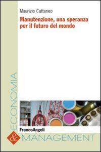 Foto Cover di Manutenzione, una speranza per il futuro del mondo, Libro di Maurizio Cattaneo, edito da Franco Angeli