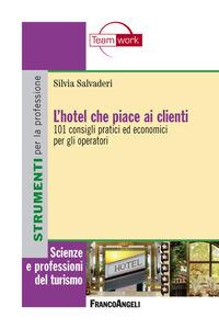 Libro L' hotel che piace ai clienti. 101 consigli pratici ed economici per gli operatori Silvia Salvaderi