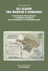 Libro Gli Albani tra Marche e Romagna. Costruzione del territorio e politiche gentilizie tra età moderna e contemporanea Elena Dai Prà