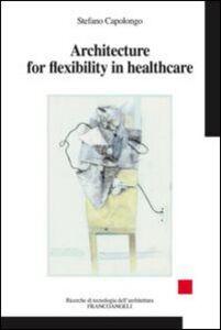 Libro Architecture for flexibility in healthcare Stefano Capolongo