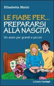Libro Le fiabe per... prepararsi alla nascita. Un aiuto per grandi e piccini Elisabetta Maùti