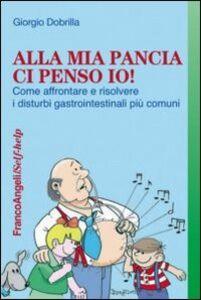 Libro Alla mia pancia ci penso io! Come affrontare e risolvere i disturbi gastrointestinali più comuni Giorgio Dobrilla