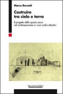 Libro Costruire tra cielo e terra. Il progetto dello spazio sacro nel contemporaneo e i suoi codici attuativi Marco Borsotti