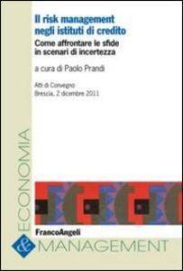 Libro Il risk management negli istituti di credito. Come affrontare le sfide in scenari di incertezza. Atti del Convegno (Brescia, 2 dicembre 2011)