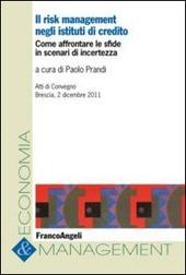 Il risk management negli istituti di credito. Come affrontare le sfide in scenari di incertezza. Atti del Convegno (Brescia, 2 dicembre 2011)