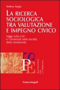 Libro La ricerca sociologica tra valutazione e impegno civico. Saggi sulla crisi e l'università nelle società delle conoscenze Andrea Vargiu