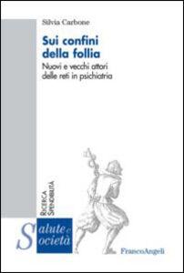 Libro Sui confini della follia. Nuovi e vecchi attori delle reti in psichiatria Silvia Carbone