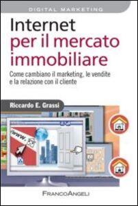 Libro Internet per il mercato immobiliare. Come cambiano il marketing, le vendite e la relazione con il cliente Riccardo Grassi
