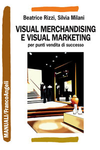 Foto Cover di Visual merchandising e visual marketing per punti vendita di successo, Libro di Beatrice Rizzi,Silvia Milani, edito da Franco Angeli