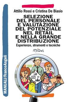 Selezione del personale e valutazione del potenziale nel retail e nella grande distribuzione. Esperienze, strumenti e tecniche - Attilio Rossi,Cristina De Biasio - copertina