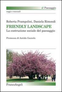 Libro Friendly landscape. La costruzione sociale del paesaggio Roberta Prampolini , Daniela Rimondi