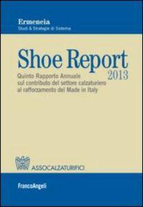 Libro Shoe report 2013. Quinto rapporto annuale sul contributo del settore calzaturiero al rafforzamento del Made in Italy