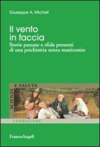 Libro Il vento in faccia. Storie passate e sfide presenti di una psichiatria senza manicomio Giuseppe A. Micheli