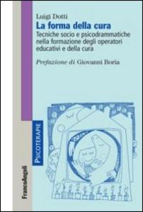Libro La forma della cura. Tecniche socio e psicodrammatiche nella formazione degli operatori educativi e della cura Luigi Dotti