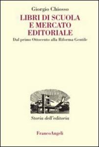 Libro Libri di scuola e mercato editoriale. Dal primo Ottocento alla riforma Gentile Giorgio Chiosso